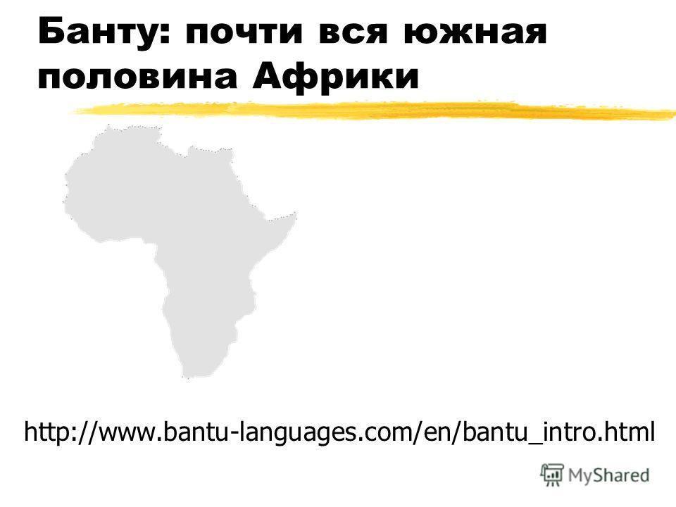 Банту: почти вся южная половина Африки http://www.bantu-languages.com/en/bantu_intro.html