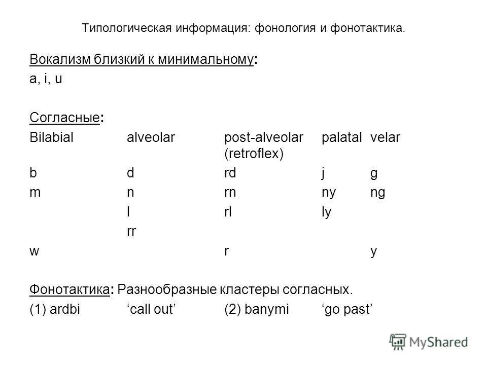 Типологическая информация: фонология и фонотактика. Вокализм близкий к минимальному: a, i, u Согласные: Bilabialalveolarpost-alveolar palatalvelar (retroflex) b drd jg mn rnnyng lrl ly rr w ry Фонотактика: Разнообразные кластеры согласных. (1) ardbi