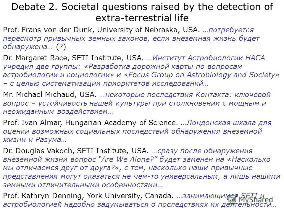 Debate 2. Societal questions raised by the detection of extra-terrestrial life Prof. Frans von der Dunk, University of Nebraska, USA. …потребуется пересмотр привычных земных законов, если внеземная жизнь будет обнаружена… (?) Dr. Margaret Race, SETI