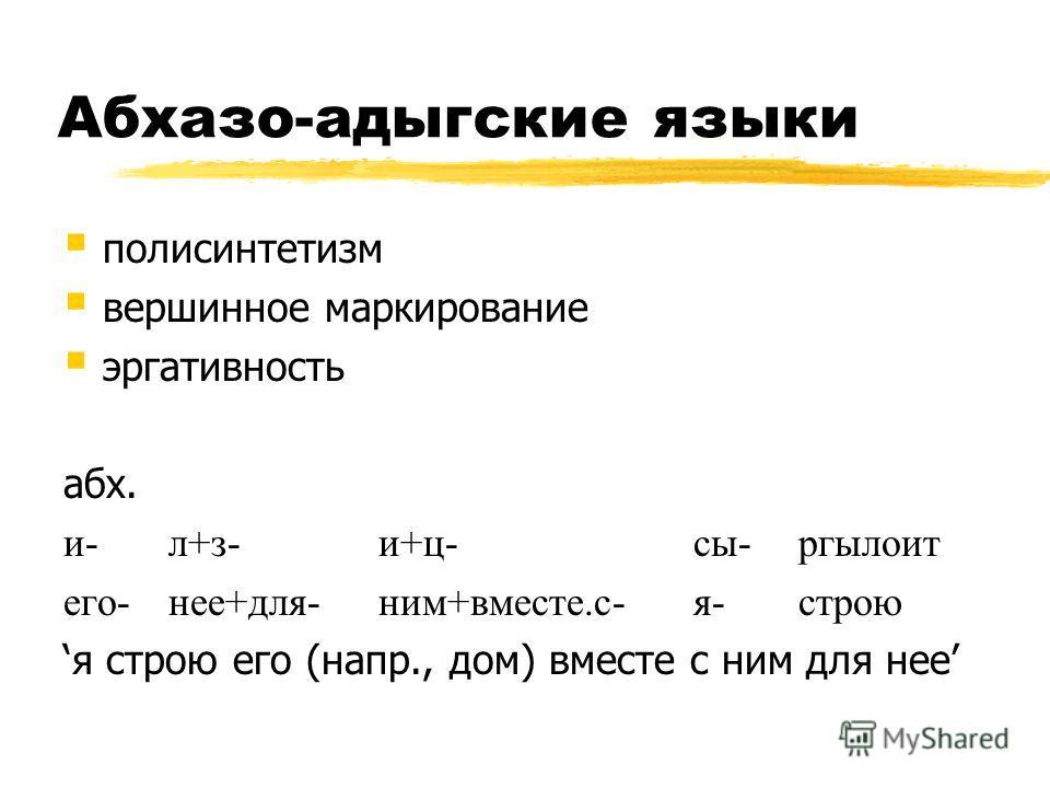 Абхазо-адыгские языки полисинтетизм вершинное маркирование эргативность абх. и-л+з-и+ц-сы-ргылоит его-нее+для-ним+вместе.с-я-строю я строю его (напр., дом) вместе с ним для нее