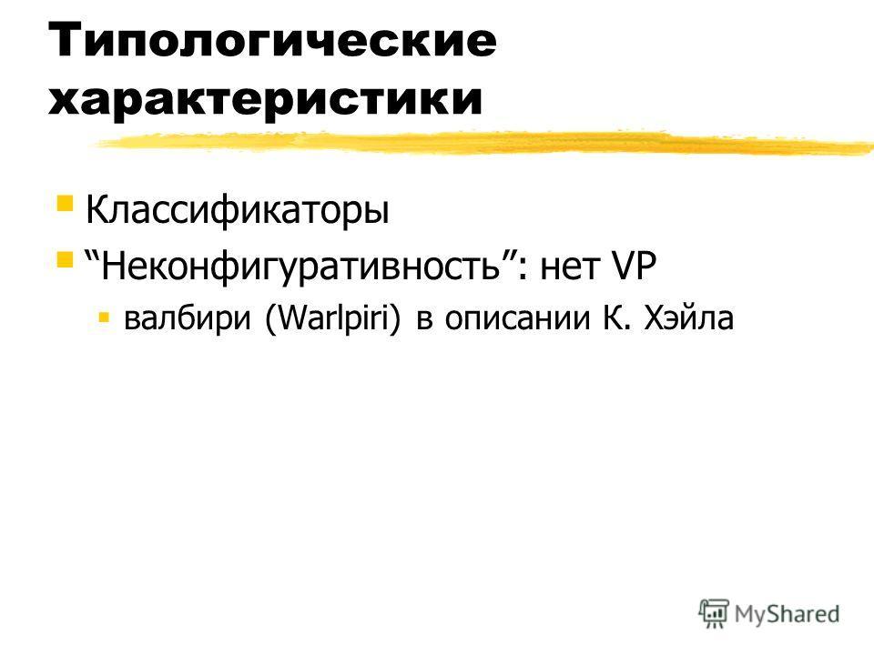Типологические характеристики Классификаторы Неконфигуративность: нет VP валбири (Warlpiri) в описании К. Хэйла