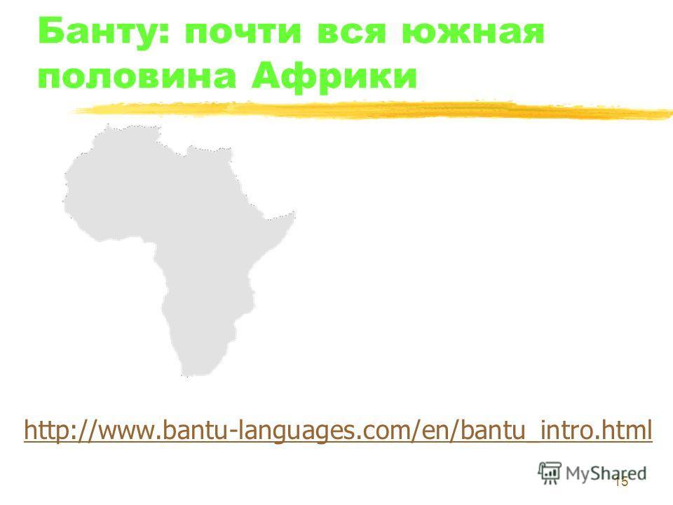 15 Банту: почти вся южная половина Африки http://www.bantu-languages.com/en/bantu_intro.html