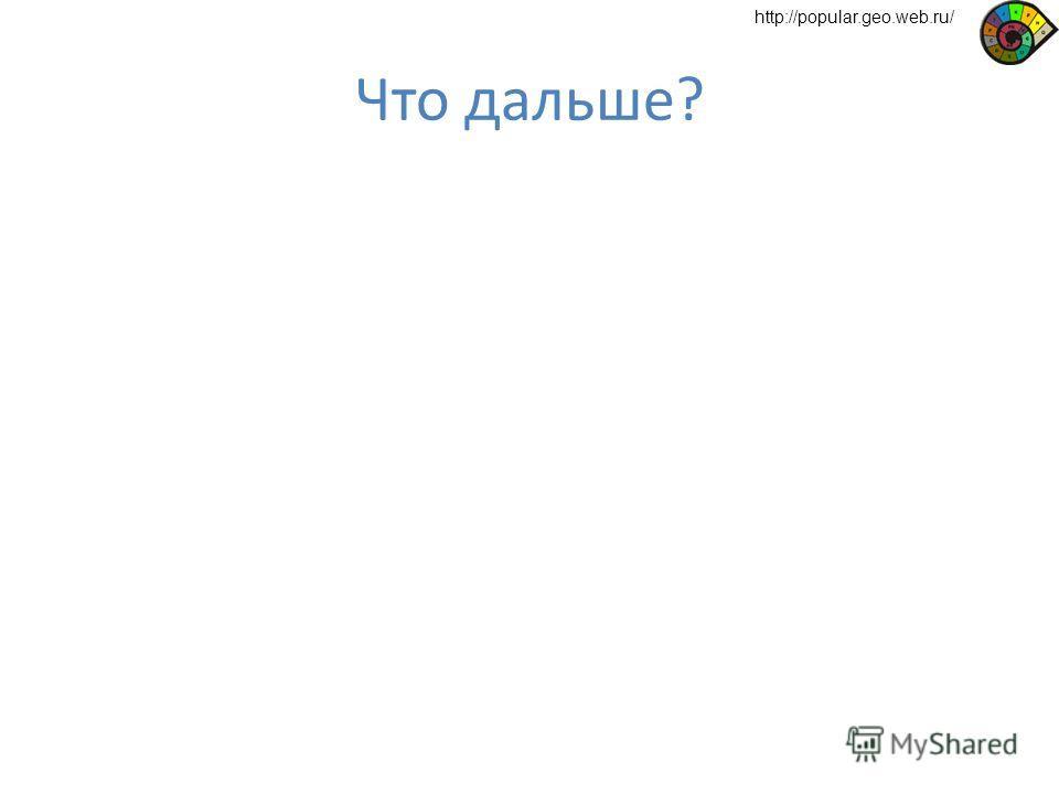 Что дальше? http://popular.geo.web.ru/
