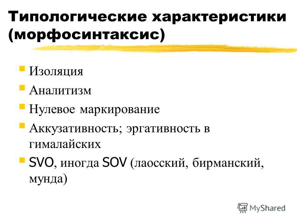Типологические характеристики (морфосинтаксис) Изоляция Аналитизм Нулевое маркирование Аккузативность; эргативность в гималайских SVO, иногда SOV (лаосский, бирманский, мунда)