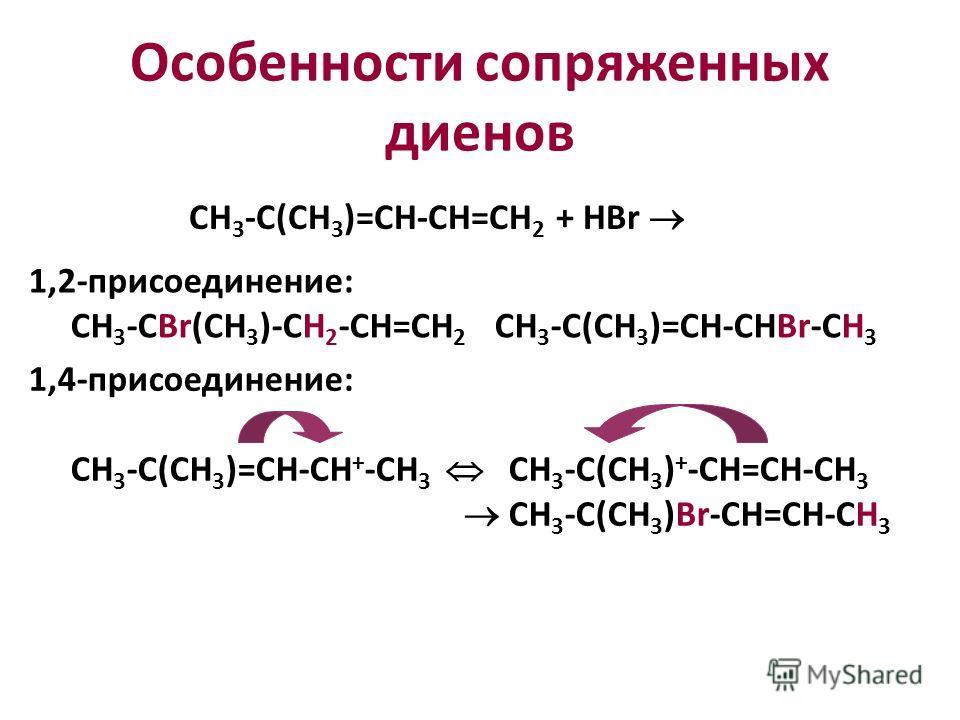 Особенности сопряженных диенов СН 3 -С(CH 3 )=СН-СН=СН 2 + HBr 1,2-присоединение: СH 3 -CBr(CH 3 )-CH 2 -CH=CH 2 CH 3 -C(CH 3 )=CH-CHBr-CH 3 1,4-присоединение: СH 3 -C(CH 3 )=CH-CH + -CH 3 CH 3 -C(CH 3 ) + -CH=CH-CH 3 CH 3 -C(CH 3 )Br-CH=CH-CH 3