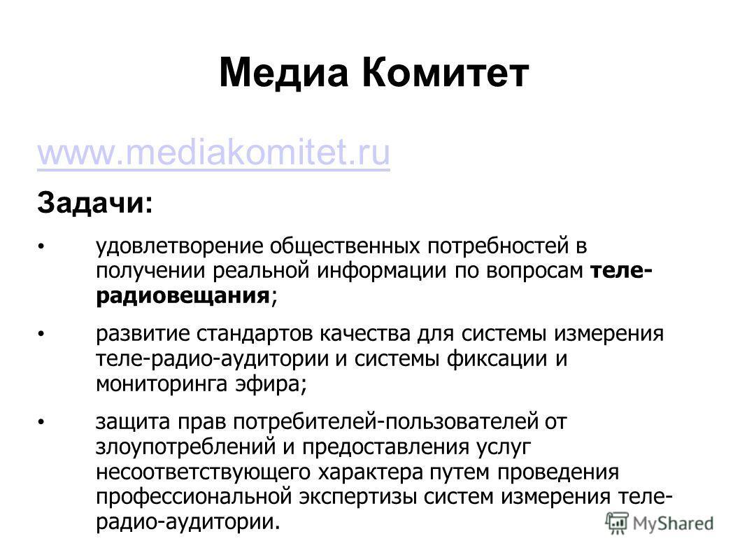 Медиа Комитет www.mediakomitet.ru Задачи: удовлетворение общественных потребностей в получении реальной информации по вопросам теле- радиовещания; развитие стандартов качества для системы измерения теле-радио-аудитории и системы фиксации и мониторинг