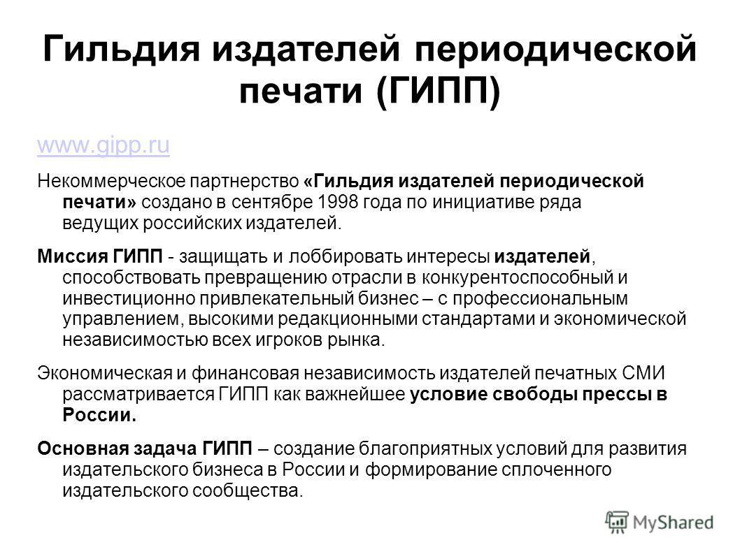 Гильдия издателей периодической печати (ГИПП) www.gipp.ru Некоммерческое партнерство «Гильдия издателей периодической печати» создано в сентябре 1998 года по инициативе ряда ведущих российских издателей. Миссия ГИПП - защищать и лоббировать интересы