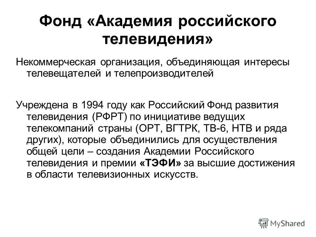 Фонд «Академия российского телевидения» Некоммерческая организация, объединяющая интересы телевещателей и телепроизводителей Учреждена в 1994 году как Российский Фонд развития телевидения (РФРТ) по инициативе ведущих телекомпаний страны (ОРТ, ВГТРК,