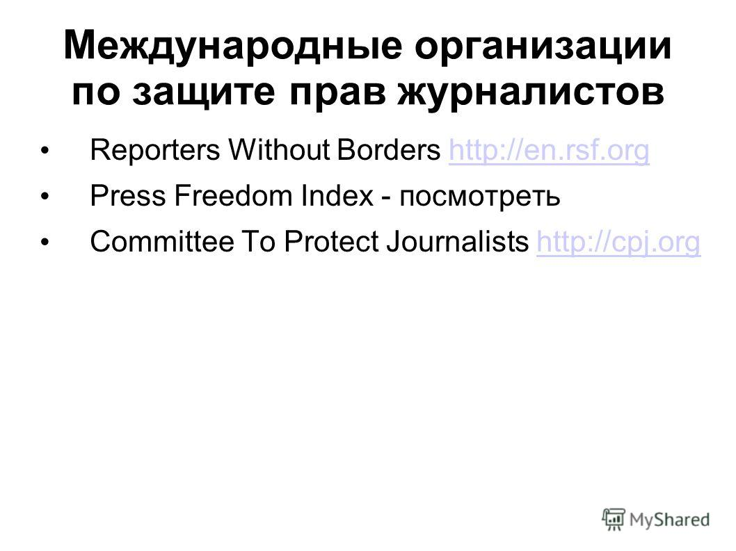 Международные организации по защите прав журналистов Reporters Without Borders http://en.rsf.orghttp://en.rsf.org Press Freedom Index - посмотреть Committee To Protect Journalists http://cpj.orghttp://cpj.org