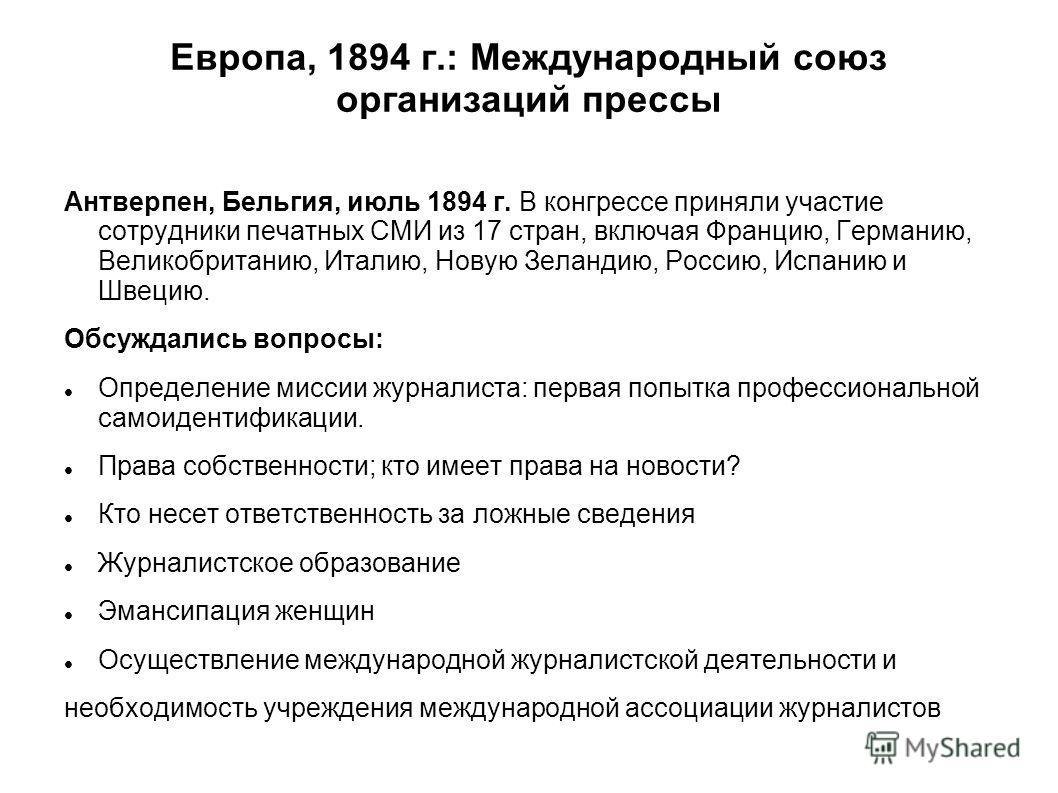 Европа, 1894 г.: Международный союз организаций прессы Антверпен, Бельгия, июль 1894 г. В конгрессе приняли участие сотрудники печатных СМИ из 17 стран, включая Францию, Германию, Великобританию, Италию, Новую Зеландию, Россию, Испанию и Швецию. Обсу
