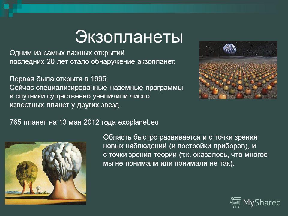 Экзопланеты Одним из самых важных открытий последних 20 лет стало обнаружение экзопланет. Первая была открыта в 1995. Сейчас специализированные наземные программы и спутники существенно увеличили число известных планет у других звезд. 765 планет на 1