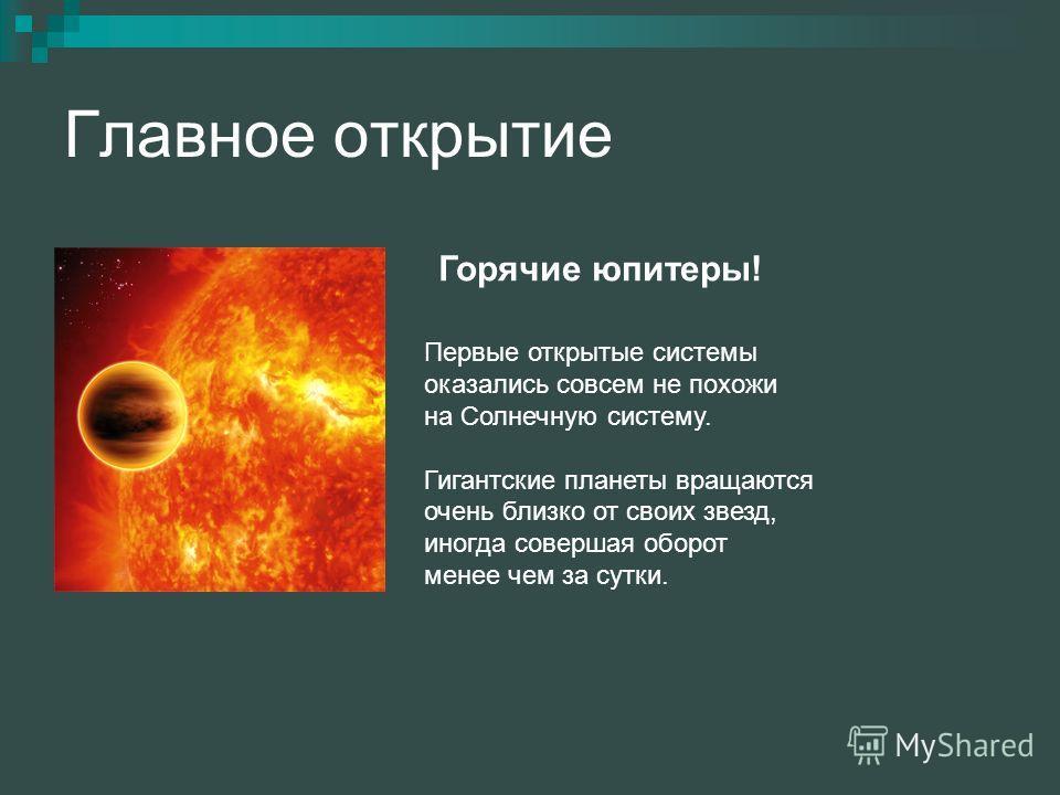 Главное открытие Горячие юпитеры! Первые открытые системы оказались совсем не похожи на Солнечную систему. Гигантские планеты вращаются очень близко от своих звезд, иногда совершая оборот менее чем за сутки.
