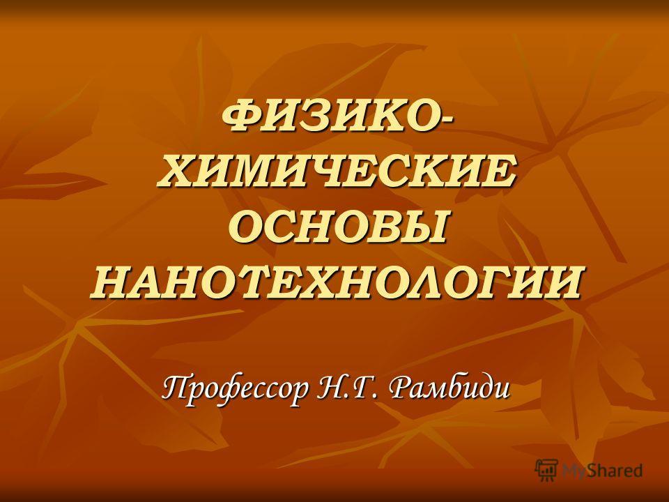 ФИЗИКО- ХИМИЧЕСКИЕ ОСНОВЫ НАНОТЕХНОЛОГИИ Профессор Н.Г. Рамбиди