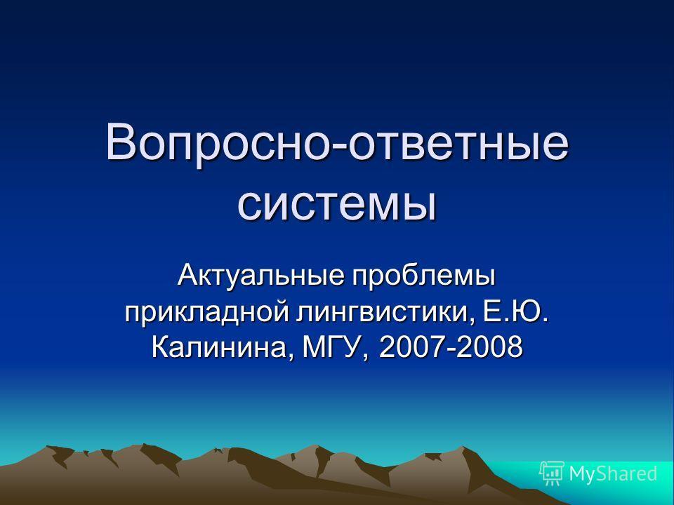 Вопросно-ответные системы Актуальные проблемы прикладной лингвистики, Е.Ю. Калинина, МГУ, 2007-2008