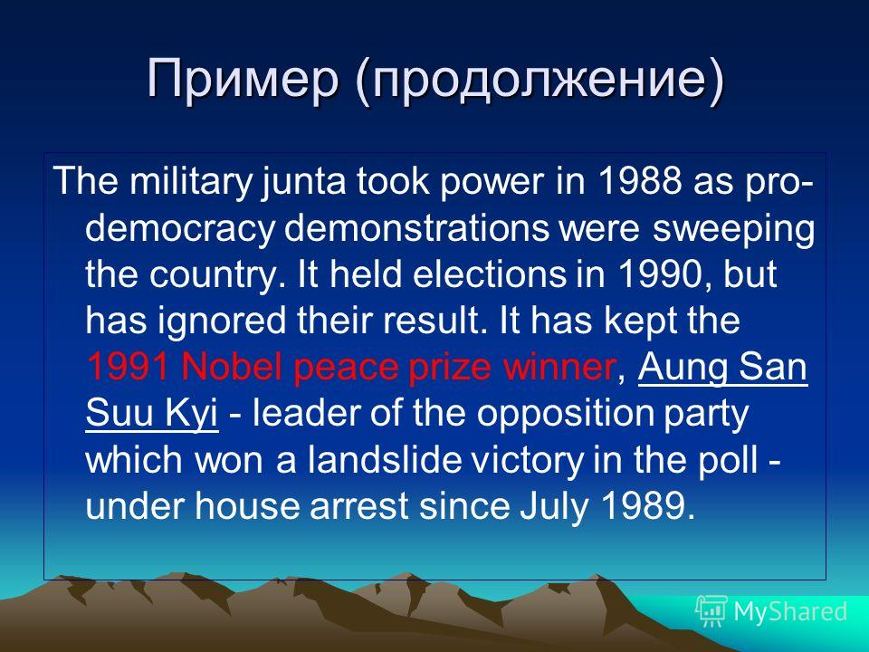 Пример (продолжение) The military junta took power in 1988 as pro- democracy demonstrations were sweeping the country. It held elections in 1990, but has ignored their result. It has kept the 1991 Nobel peace prize winner, Aung San Suu Kyi - leader o