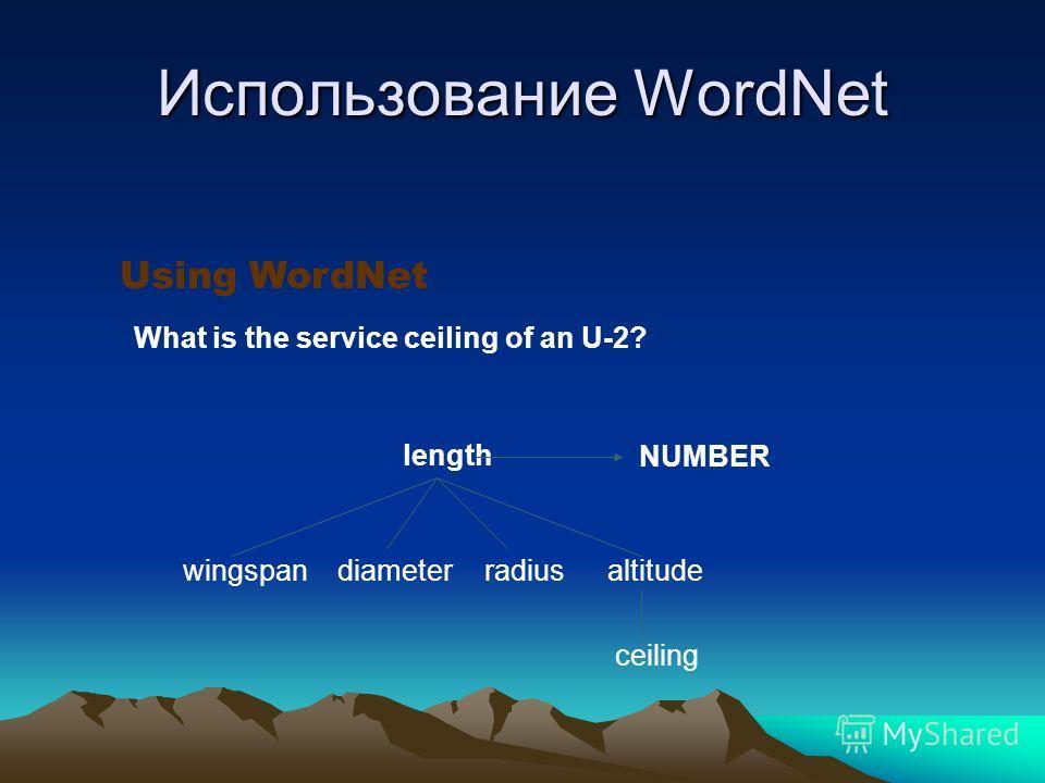Использование WordNet Using WordNet wingspan length diameterradiusaltitude ceiling What is the service ceiling of an U-2? NUMBER