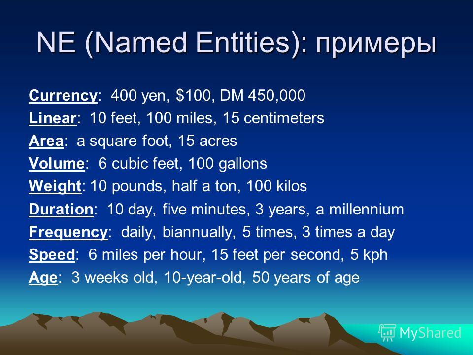 NE (Named Entities): примеры Currency: 400 yen, $100, DM 450,000 Linear: 10 feet, 100 miles, 15 centimeters Area: a square foot, 15 acres Volume: 6 cubic feet, 100 gallons Weight: 10 pounds, half a ton, 100 kilos Duration: 10 day, five minutes, 3 yea