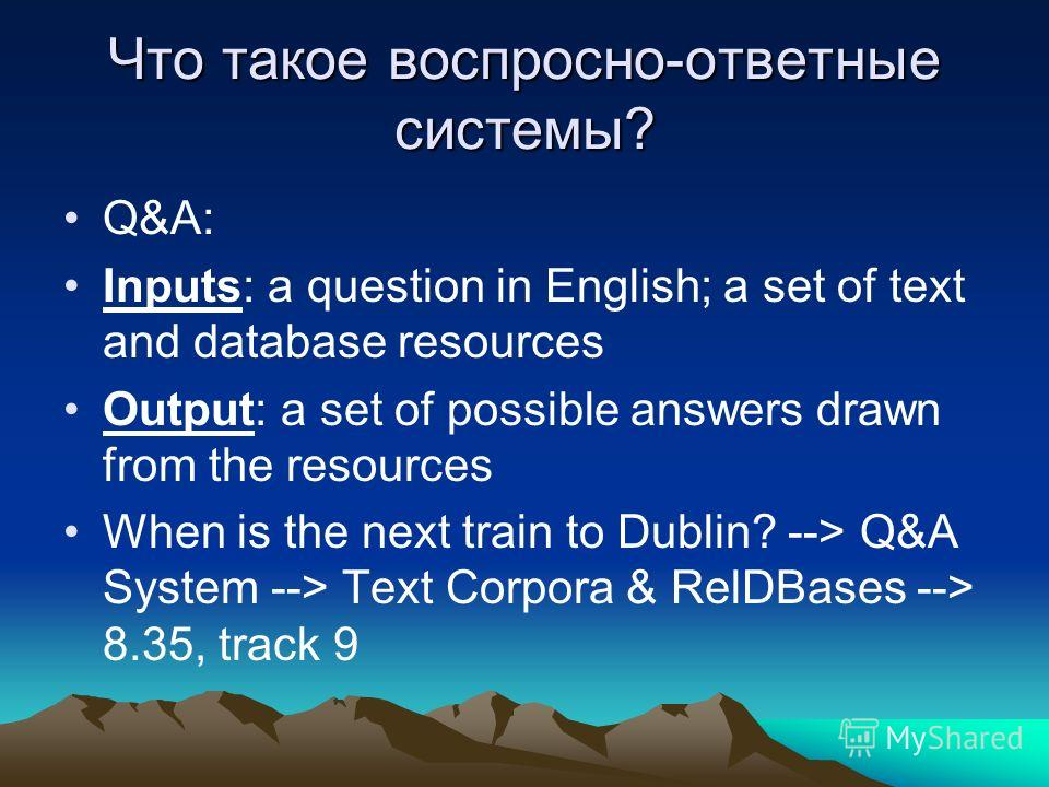 Что такое воспросно-ответные системы? Q&A: Inputs: a question in English; a set of text and database resources Output: a set of possible answers drawn from the resources When is the next train to Dublin? --> Q&A System --> Text Corpora & RelDBases --