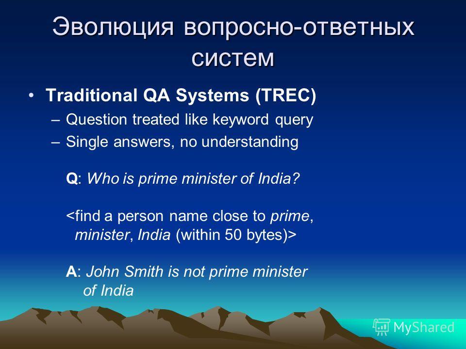 Эволюция вопросно-ответных систем Traditional QA Systems (TREC) –Question treated like keyword query –Single answers, no understanding Q: Who is prime minister of India? A: John Smith is not prime minister of India