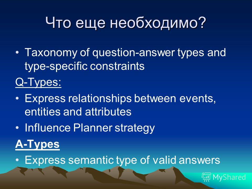 Что еще необходимо? Taxonomy of question-answer types and type-specific constraints Q-Types: Express relationships between events, entities and attributes Influence Planner strategy A-Types Express semantic type of valid answers