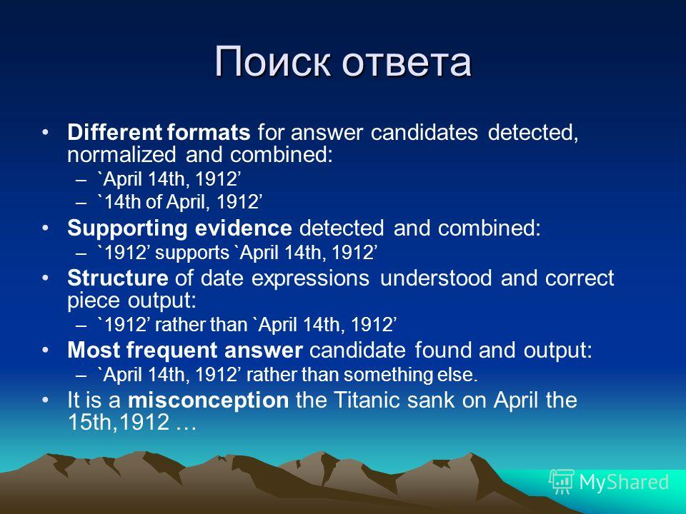Поиск ответа Different formats for answer candidates detected, normalized and combined: –`April 14th, 1912 –`14th of April, 1912 Supporting evidence detected and combined: –`1912 supports `April 14th, 1912 Structure of date expressions understood and
