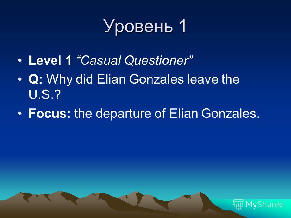 Уровень 1 Level 1 Casual Questioner Q: Why did Elian Gonzales leave the U.S.? Focus: the departure of Elian Gonzales.