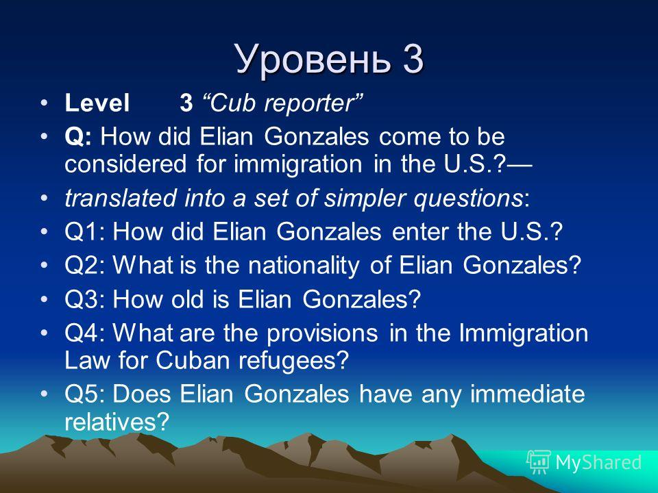 Уровень 3 Level 3 Cub reporter Q: How did Elian Gonzales come to be considered for immigration in the U.S.? translated into a set of simpler questions: Q1: How did Elian Gonzales enter the U.S.? Q2: What is the nationality of Elian Gonzales? Q3: How