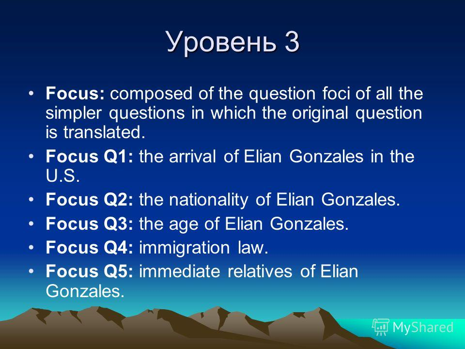 Уровень 3 Focus: composed of the question foci of all the simpler questions in which the original question is translated. Focus Q1: the arrival of Elian Gonzales in the U.S. Focus Q2: the nationality of Elian Gonzales. Focus Q3: the age of Elian Gonz