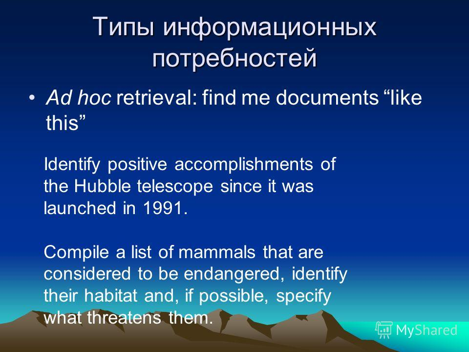 Типы информационных потребностей Ad hoc retrieval: find me documents like this Identify positive accomplishments of the Hubble telescope since it was launched in 1991. Compile a list of mammals that are considered to be endangered, identify their hab