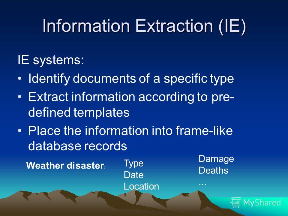 Information Extraction (IE) IE systems: Identify documents of a specific type Extract information according to pre- defined templates Place the information into frame-like database records Weather disaster : Type Date Location Damage Deaths...