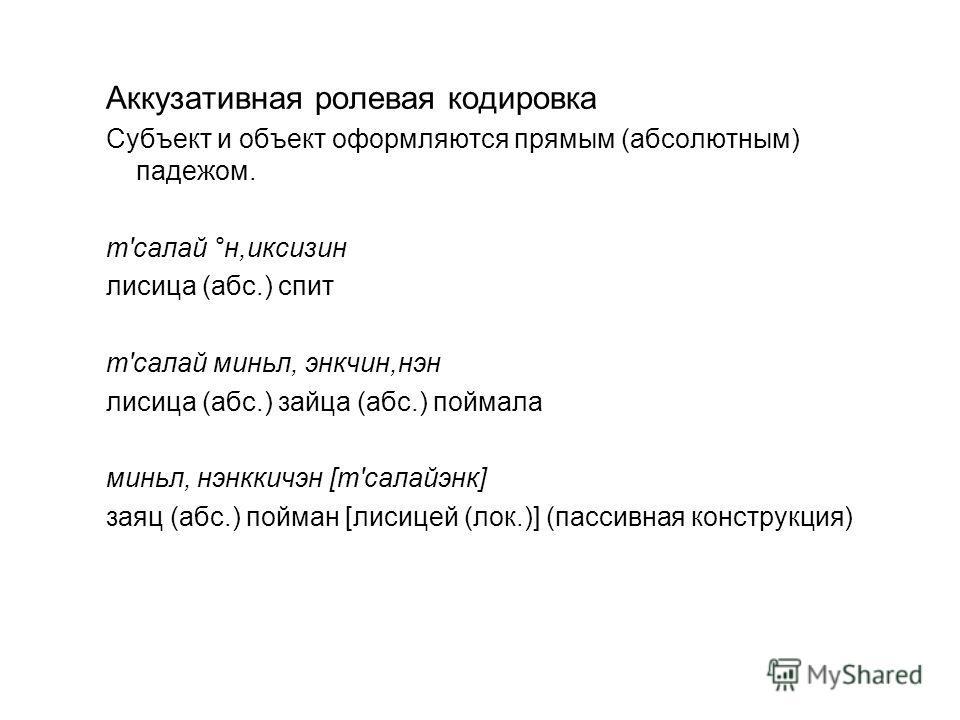 Аккузативная ролевая кодировка Субъект и объект оформляются прямым (абсолютным) падежом. т'салай °н,иксизин лисица (абс.) спит т'салай миньл, энкчин,нэн лисица (абс.) зайца (абс.) поймала миньл, нэнккичэн [т'салайэнк] заяц (абс.) пойман [лисицей (лок