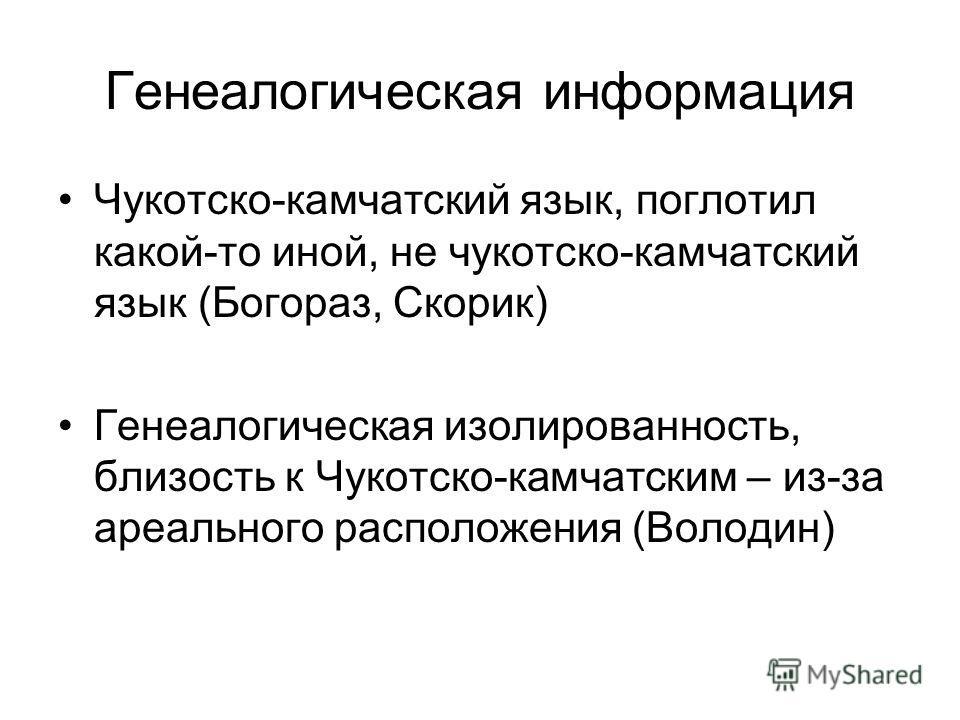 Генеалогическая информация Чукотско-камчатский язык, поглотил какой-то иной, не чукотско-камчатский язык (Богораз, Скорик) Генеалогическая изолированность, близость к Чукотско-камчатским – из-за ареального расположения (Володин)