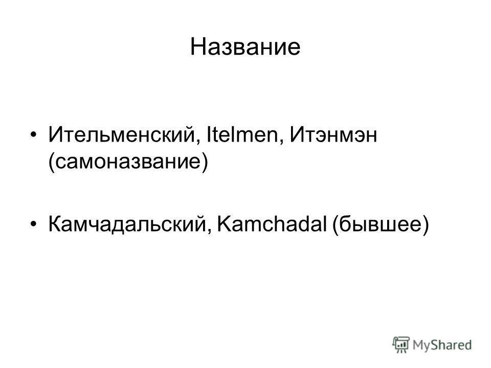 Название Ительменский, Itelmen, Итэнмэн (самоназвание) Камчадальский, Kamchadal (бывшее)