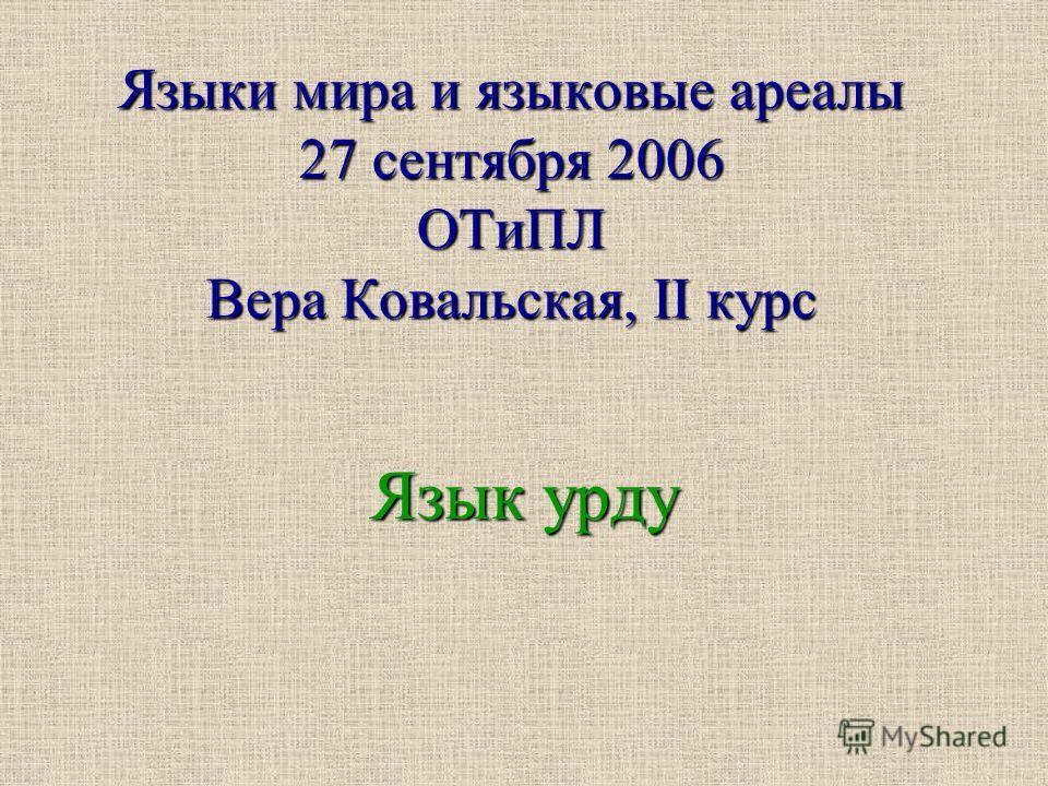 Языки мира и языковые ареалы 27 сентября 2006 ОТиПЛ Вера Ковальская, II курс Язык урду