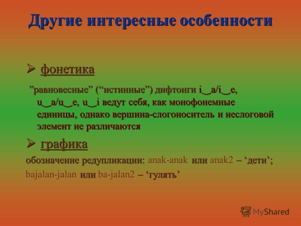 Другие интересные особенности фонетика фонетика равновесные (истинные) дифтонги i a/i e, u a/u e, u i ведут себя, как монофонемные единицы, однако вершина-слогоноситель и неслоговой элемент не различаютсяравновесные (истинные) дифтонги i a/i e, u a/u
