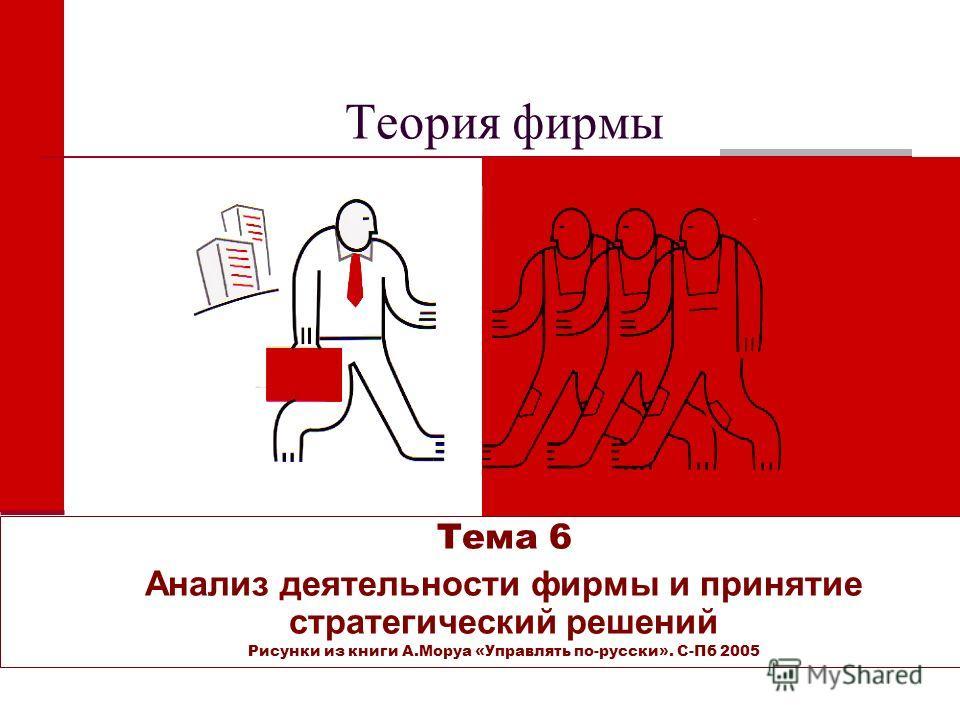 Теория фирмы Тема 6 Анализ деятельности фирмы и принятие стратегический решений Рисунки из книги А.Моруа «Управлять по-русски». С-Пб 2005