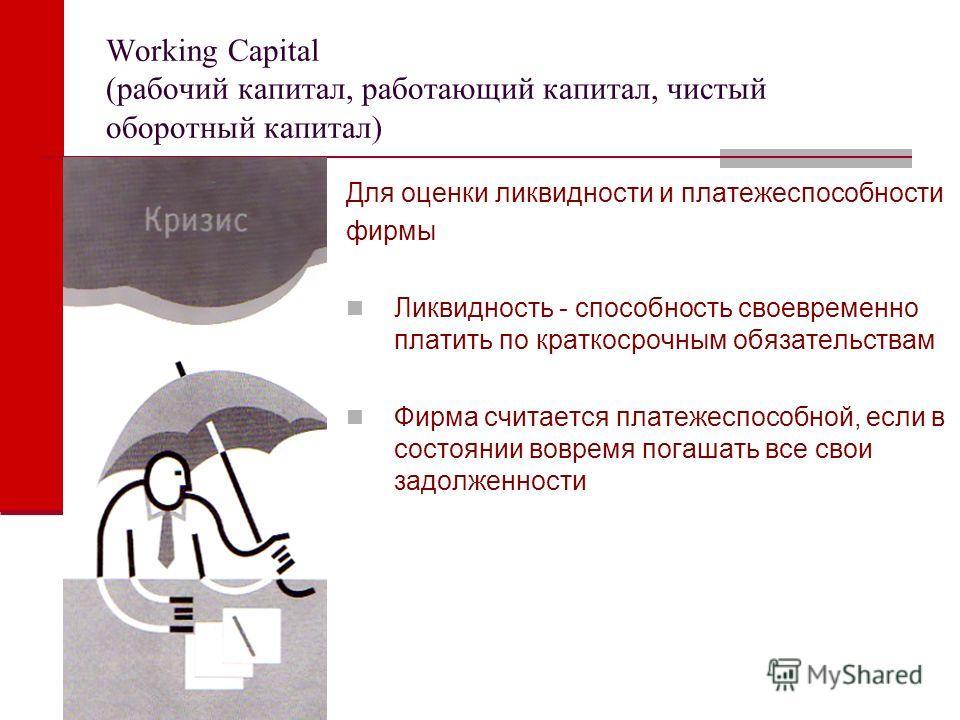 Working Capital (рабочий капитал, работающий капитал, чистый оборотный капитал) Для оценки ликвидности и платежеспособности фирмы Ликвидность - способность своевременно платить по краткосрочным обязательствам Фирма считается платежеспособной, если в