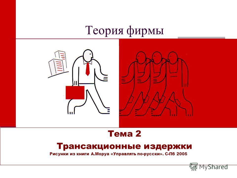 Теория фирмы Тема 2 Трансакционные издержки Рисунки из книги А.Моруа «Управлять по-русски». С-Пб 2005