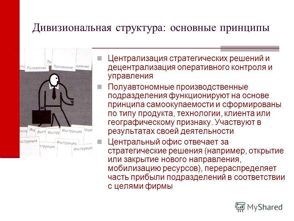 Дивизиональная структура: основные принципы Централизация стратегических решений и децентрализация оперативного контроля и управления Полуавтономные производственные подразделения функционируют на основе принципа самоокупаемости и сформированы по тип
