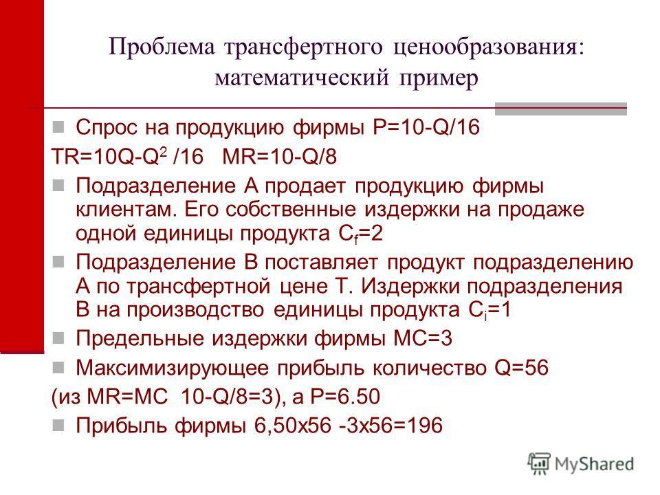 Проблема трансфертного ценообразования: математический пример Спрос на продукцию фирмы P=10-Q/16 TR=10Q-Q 2 /16 MR=10-Q/8 Подразделение А продает продукцию фирмы клиентам. Его собственные издержки на продаже одной единицы продукта С f =2 Подразделени