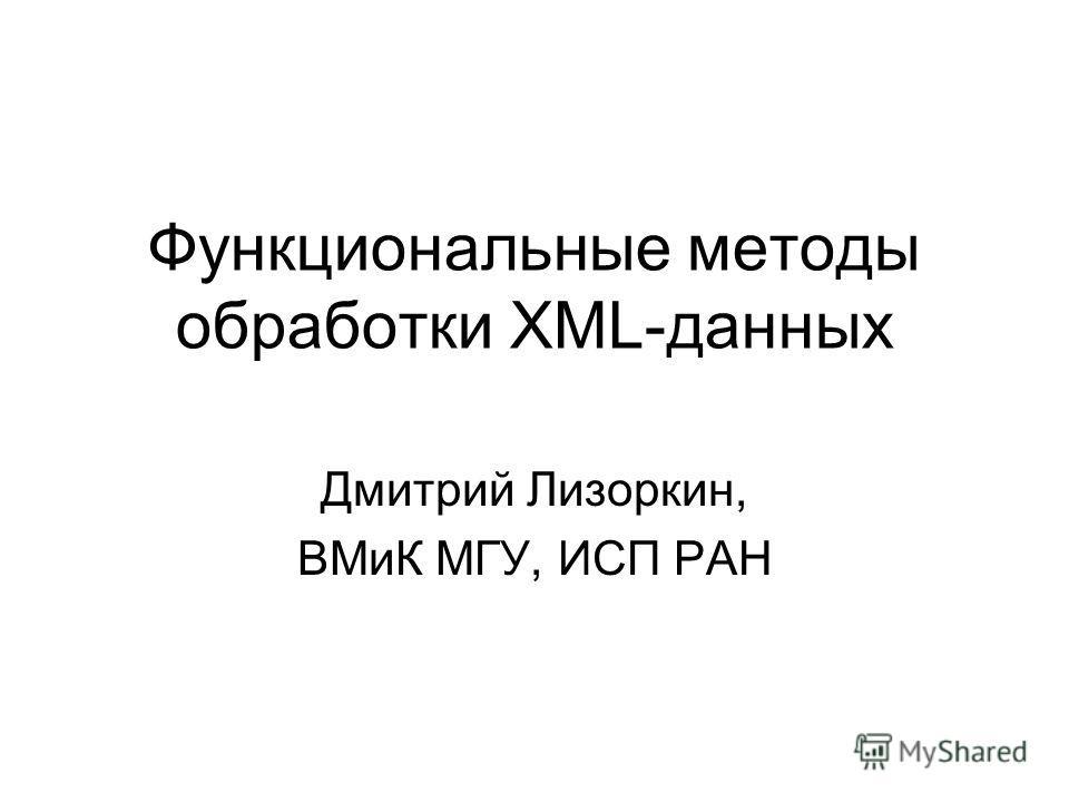 Функциональные методы обработки XML-данных Дмитрий Лизоркин, ВМиК МГУ, ИСП РАН