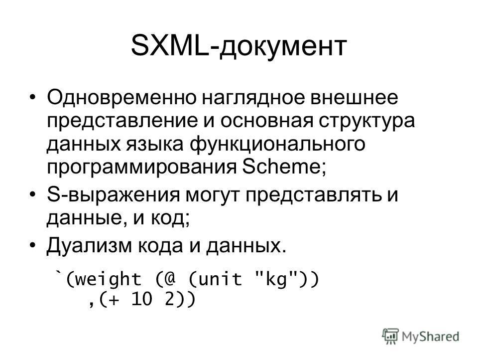 SXML-документ Одновременно наглядное внешнее представление и основная структура данных языка функционального программирования Scheme; S-выражения могут представлять и данные, и код; Дуализм кода и данных. `(weight (@ (unit kg)),(+ 10 2))