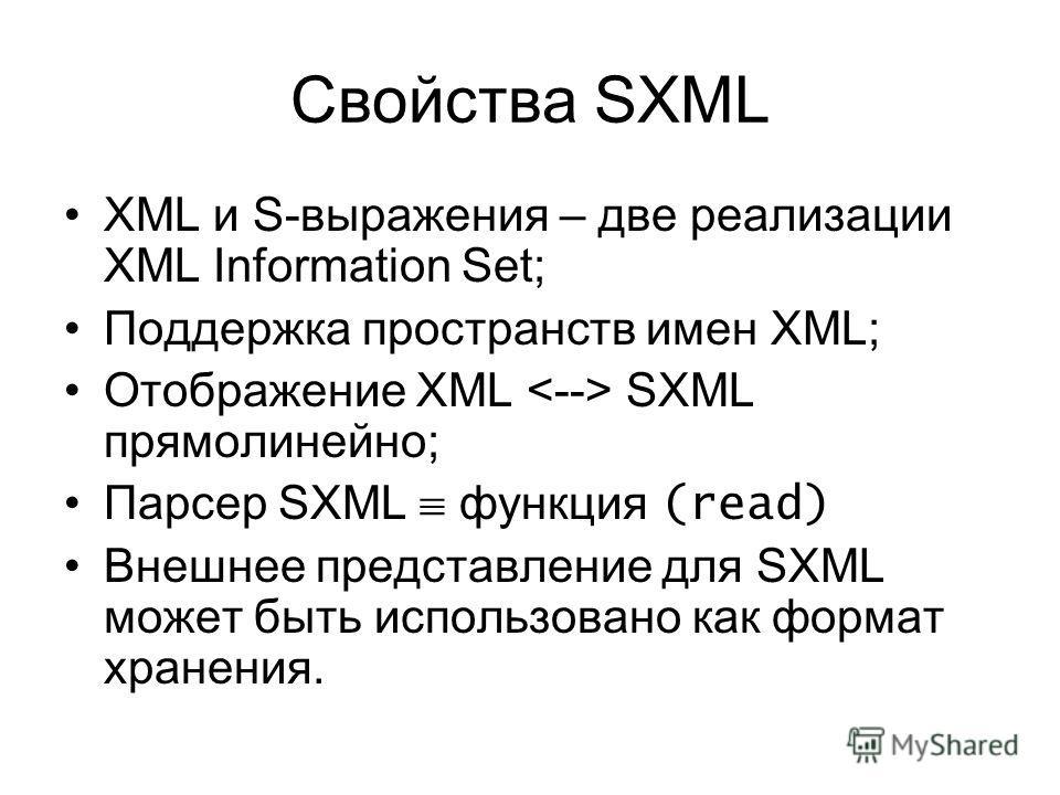 Свойства SXML XML и S-выражения – две реализации XML Information Set; Поддержка пространств имен XML; Отображение XML SXML прямолинейно; Парсер SXML функция (read) Внешнее представление для SXML может быть использовано как формат хранения.