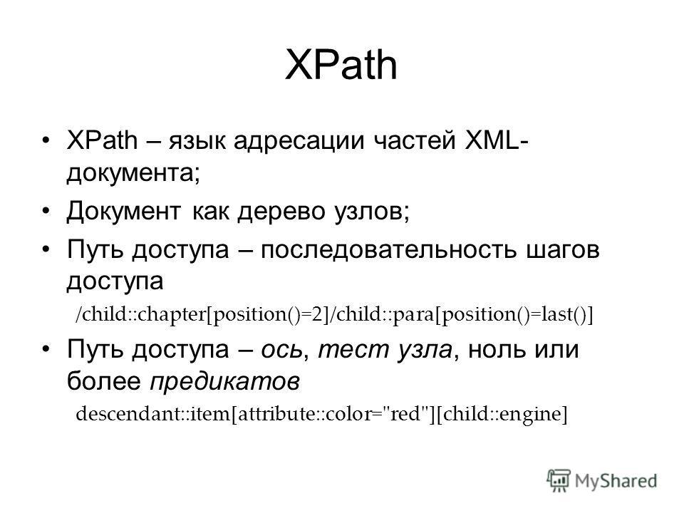 XPath XPath – язык адресации частей XML- документа; Документ как дерево узлов; Путь доступа – последовательность шагов доступа /child::chapter[position()=2]/child::para[position()=last()] Путь доступа – ось, тест узла, ноль или более предикатов desce