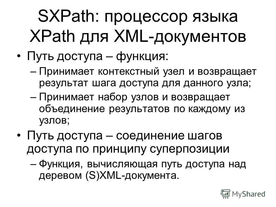 SXPath: процессор языка XPath для XML-документов Путь доступа – функция: –Принимает контекстный узел и возвращает результат шага доступа для данного узла; –Принимает набор узлов и возвращает объединение результатов по каждому из узлов; Путь доступа –