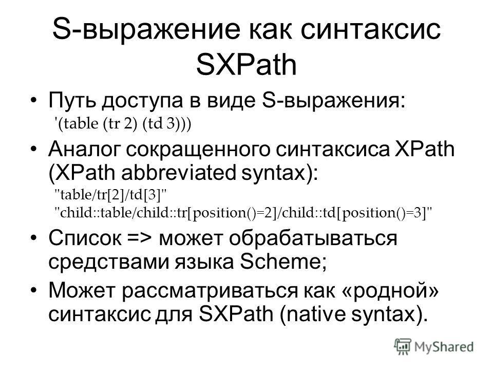 S-выражение как синтаксис SXPath Путь доступа в виде S-выражения: '(table (tr 2) (td 3))) Аналог сокращенного синтаксиса XPath (XPath abbreviated syntax):