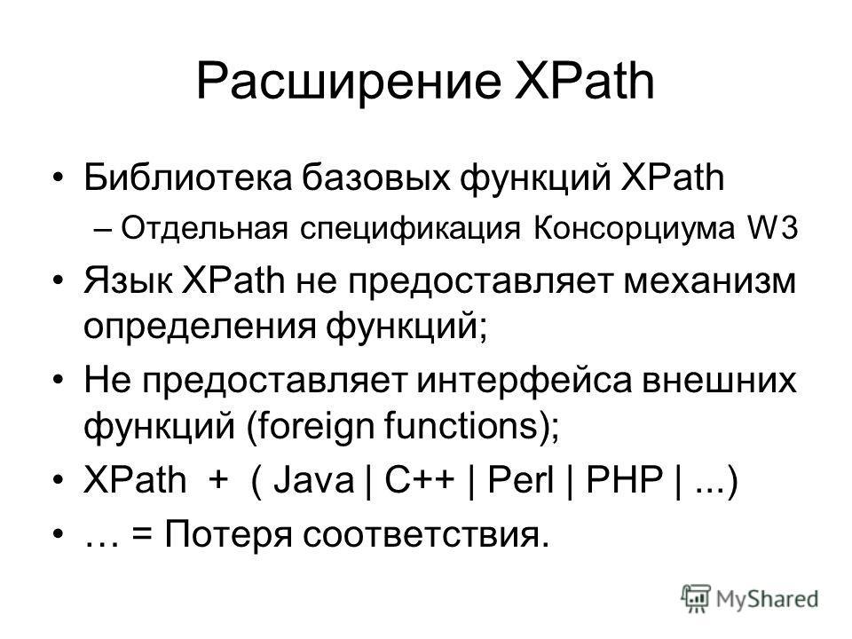 Расширение XPath Библиотека базовых функций XPath –Отдельная спецификация Консорциума W3 Язык XPath не предоставляет механизм определения функций; Не предоставляет интерфейса внешних функций (foreign functions); XPath + ( Java | C++ | Perl | PHP |...