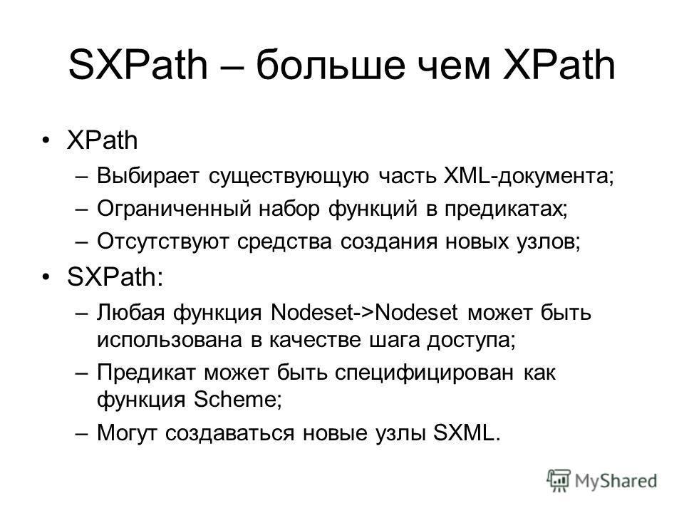 SXPath – больше чем XPath XPath –Выбирает существующую часть XML-документа; –Ограниченный набор функций в предикатах; –Отсутствуют средства создания новых узлов; SXPath: –Любая функция Nodeset->Nodeset может быть использована в качестве шага доступа;