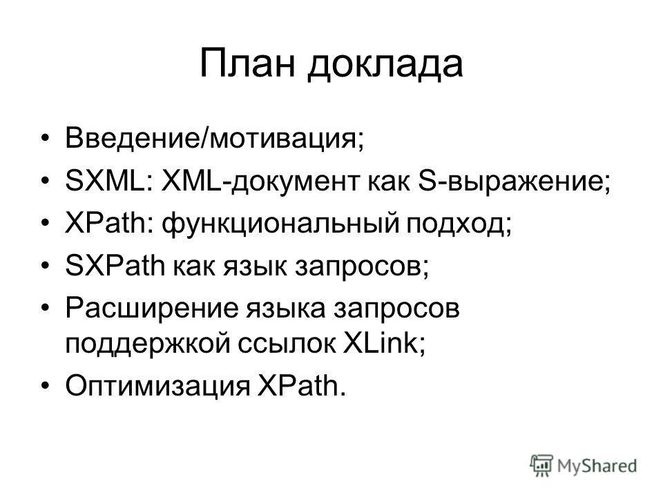 План доклада Введение/мотивация; SXML: XML-документ как S-выражение; XPath: функциональный подход; SXPath как язык запросов; Расширение языка запросов поддержкой ссылок XLink; Оптимизация XPath.
