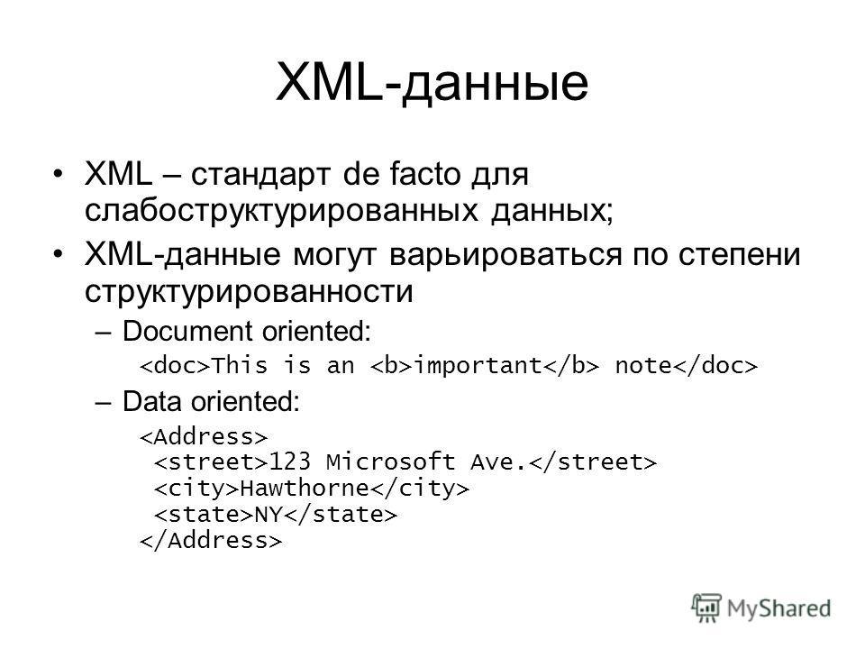 XML-данные XML – стандарт de facto для слабоструктурированных данных; XML-данные могут варьироваться по степени структурированности –Document oriented: This is an important note –Data oriented: 123 Microsoft Ave. Hawthorne NY